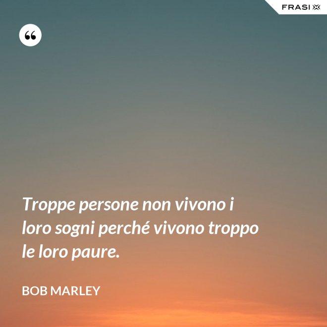 Troppe persone non vivono i loro sogni perché vivono troppo le loro paure. - Bob Marley