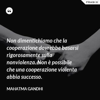 Non dimentichiamo che la cooperazione dovrebbe basarsi rigorosamente sulla nonviolenza. Non è possibile che una cooperazione violenta abbia successo. - Mahatma Gandhi