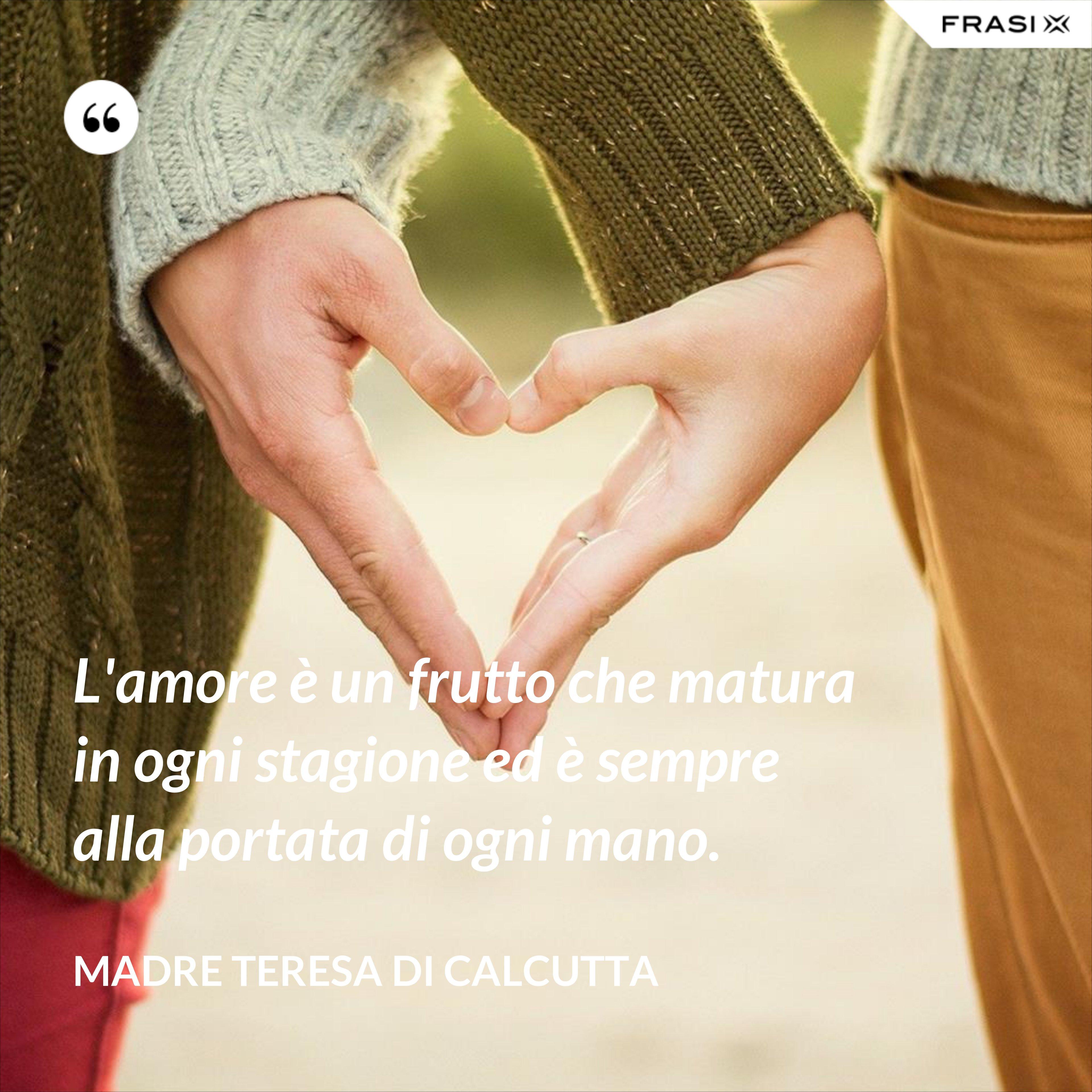 L'amore è un frutto che matura in ogni stagione ed è sempre alla portata di ogni mano. - Madre Teresa Di Calcutta