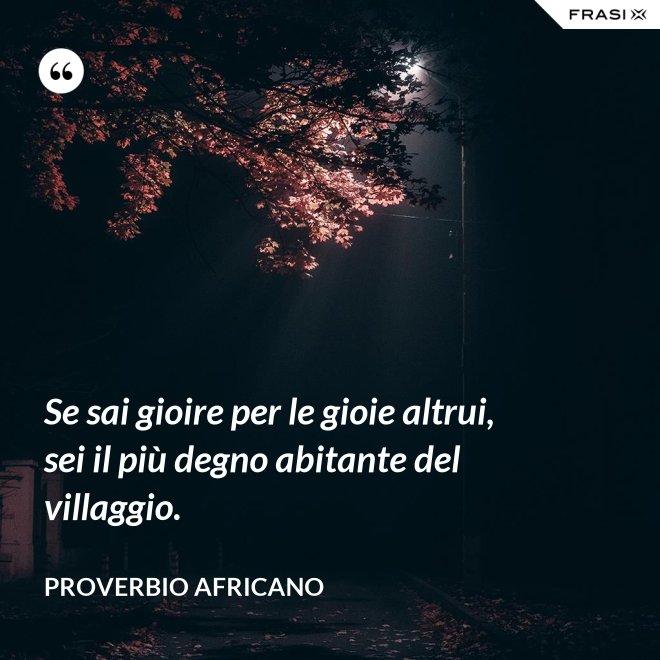 Se sai gioire per le gioie altrui, sei il più degno abitante del villaggio. - Proverbio Africano