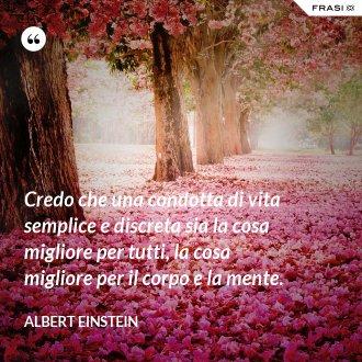Credo che una condotta di vita semplice e discreta sia la cosa migliore per tutti, la cosa migliore per il corpo e la mente.