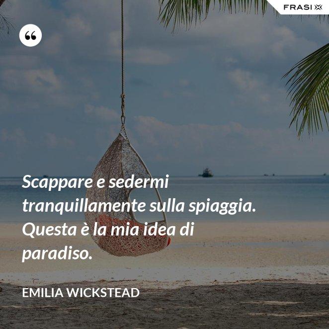 Scappare e sedermi tranquillamente sulla spiaggia. Questa è la mia idea di paradiso.