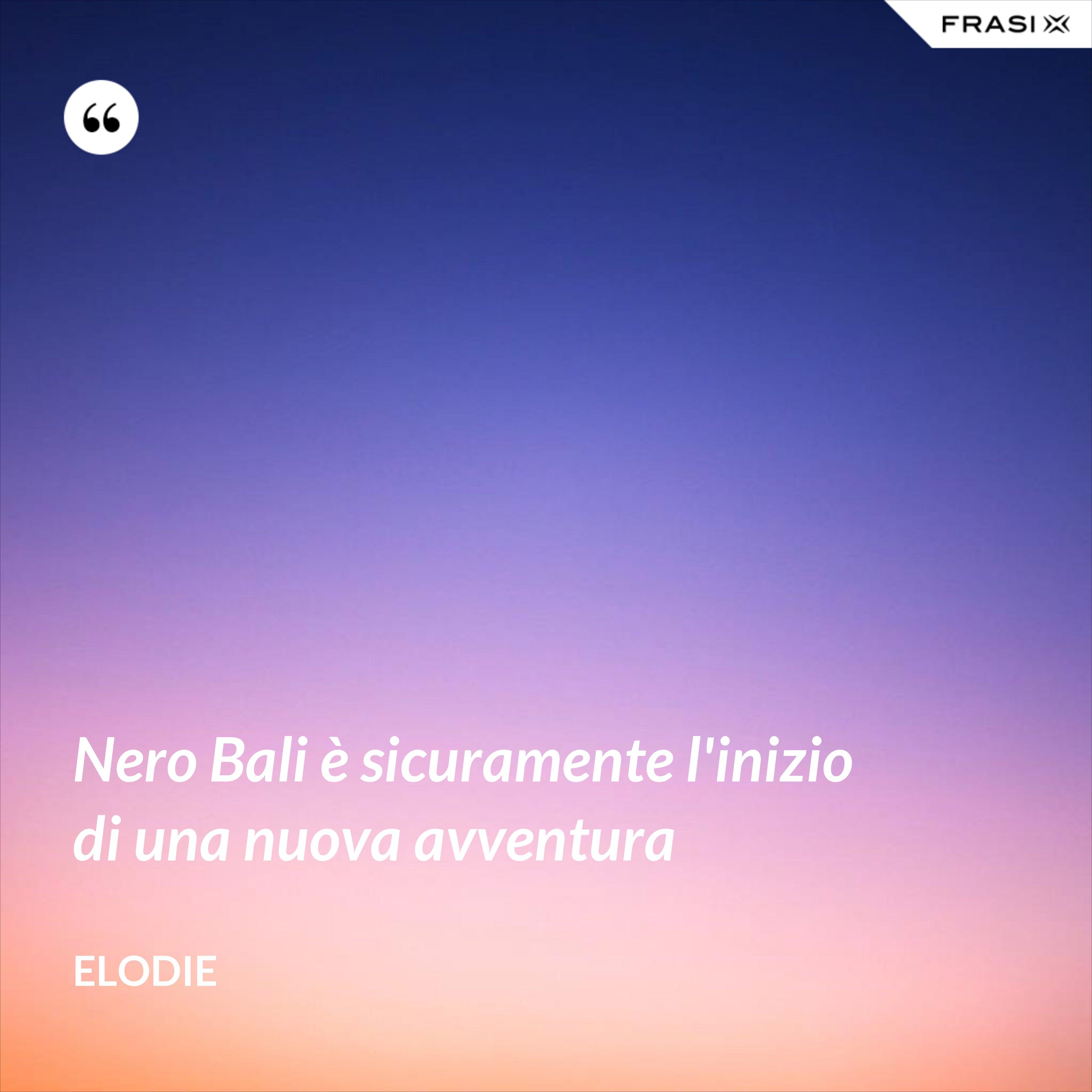 Nero Bali è sicuramente l'inizio di una nuova avventura - Elodie