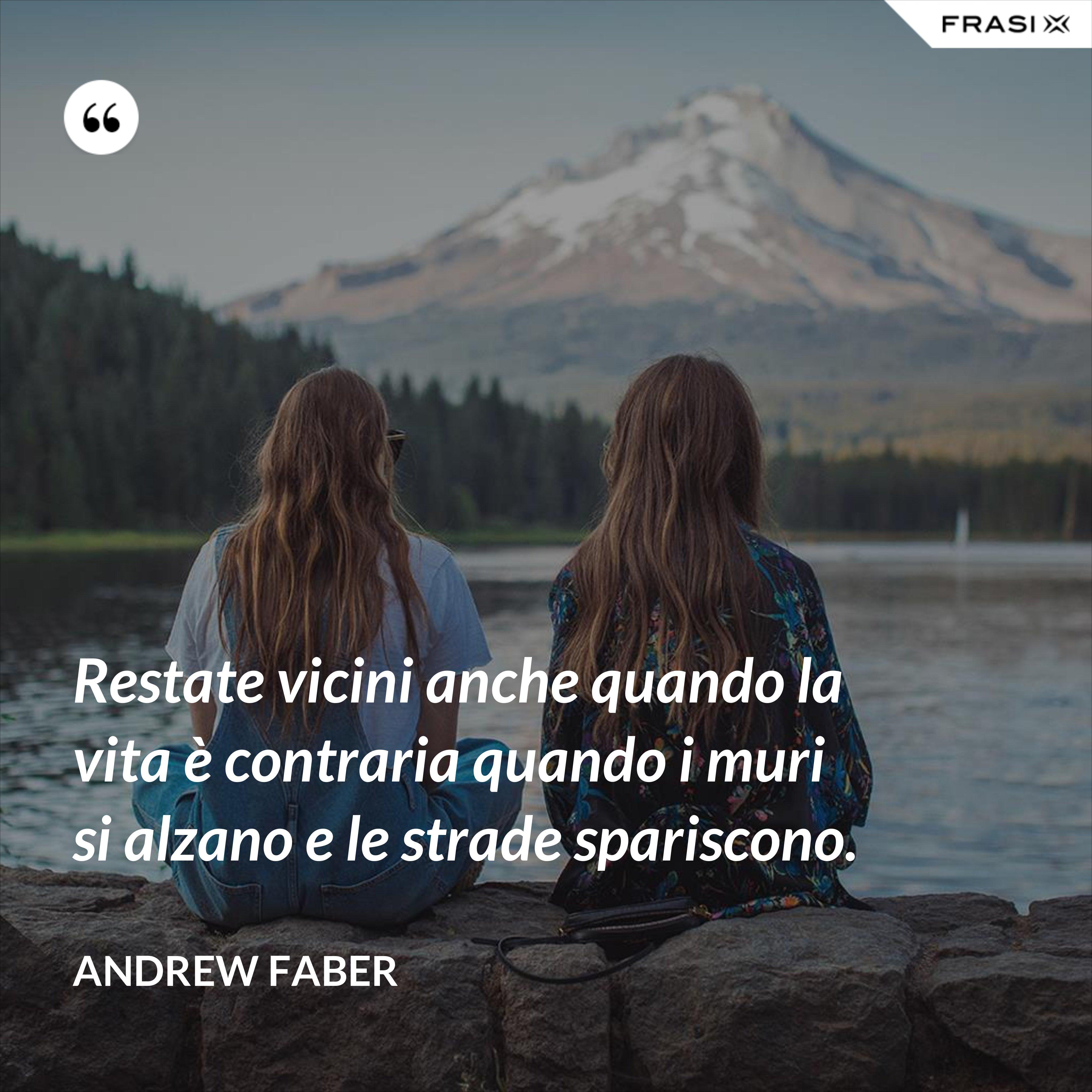 Restate vicini anche quando la vita è contraria quando i muri si alzano e le strade spariscono. - Andrew Faber