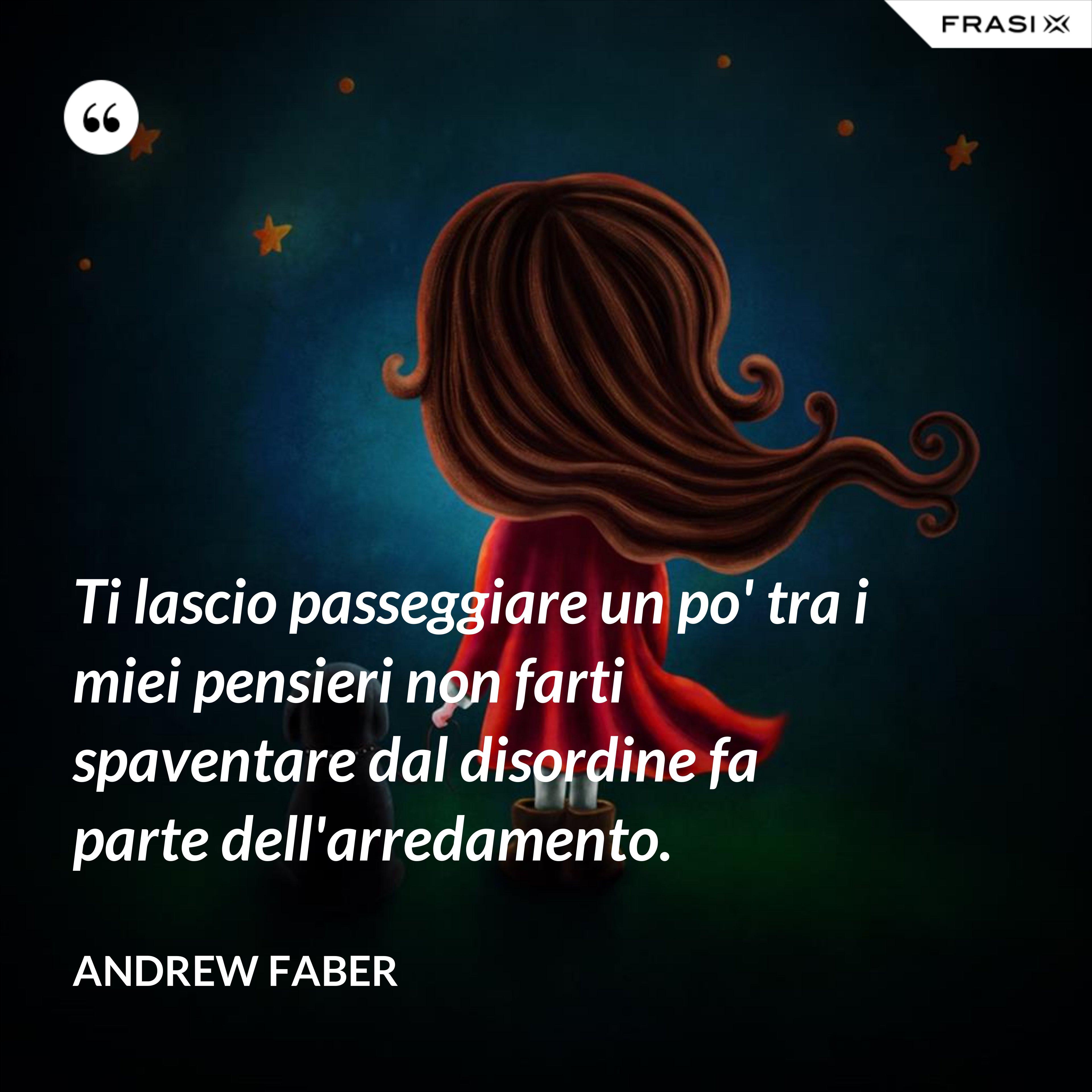 Ti lascio passeggiare un po' tra i miei pensieri non farti spaventare dal disordine fa parte dell'arredamento. - Andrew Faber