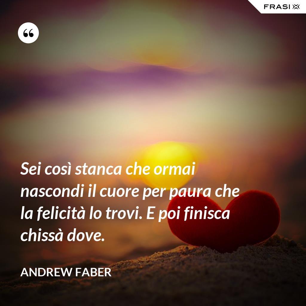 Sei così stanca che ormai nascondi il cuore per paura che la felicità lo trovi. E poi finisca chissà dove. - Andrew Faber