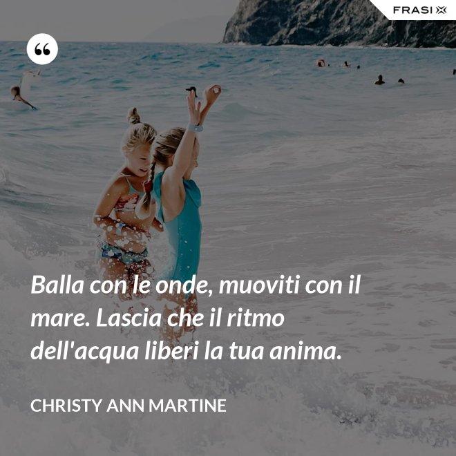 Balla con le onde, muoviti con il mare. Lascia che il ritmo dell'acqua liberi la tua anima. - Christy Ann Martine