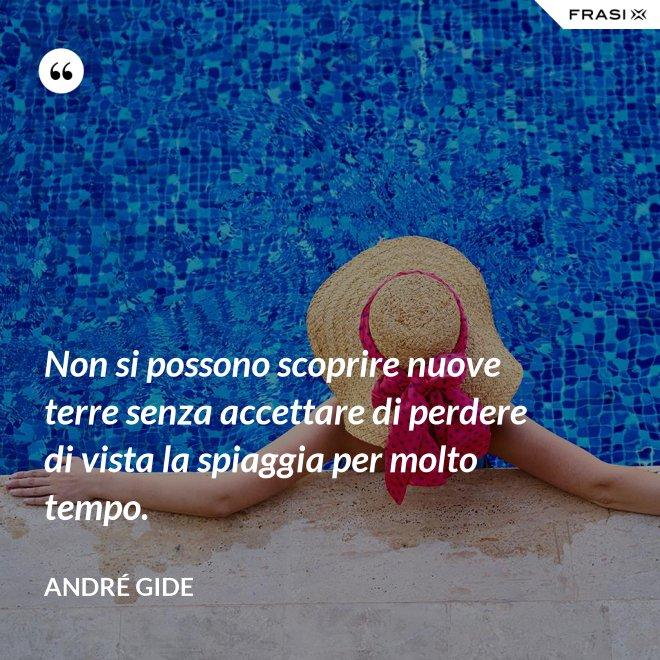 Non si possono scoprire nuove terre senza accettare di perdere di vista la spiaggia per molto tempo. - André Gide