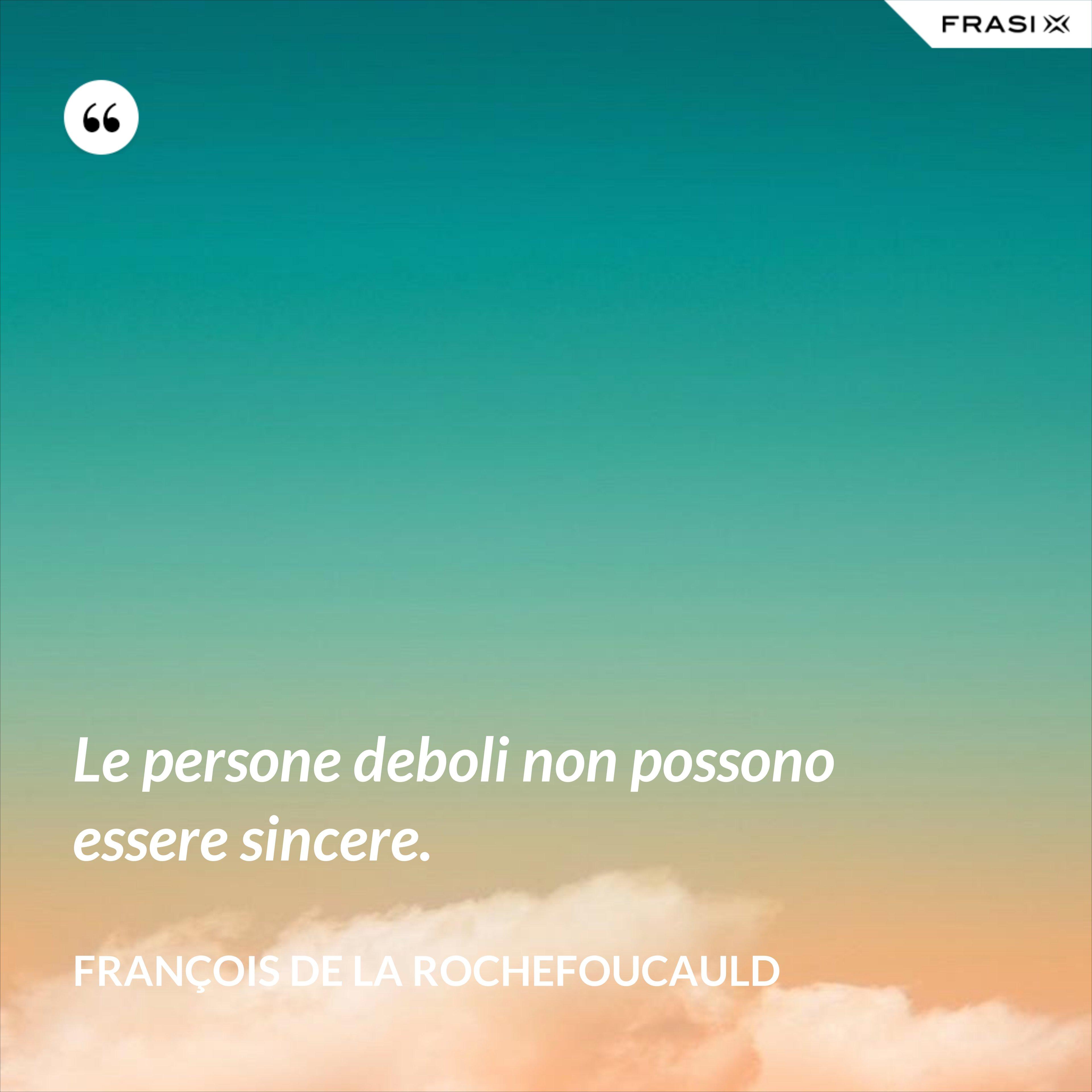 Le persone deboli non possono essere sincere. - François de La Rochefoucauld