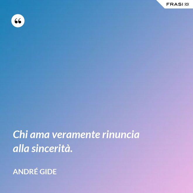Chi ama veramente rinuncia alla sincerità. - André Gide