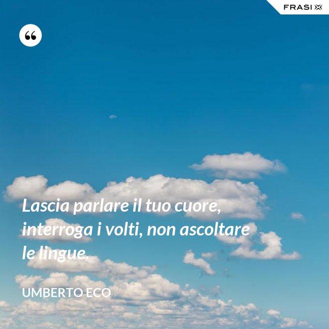 Lascia parlare il tuo cuore, interroga i volti, non ascoltare le lingue. - Umberto Eco