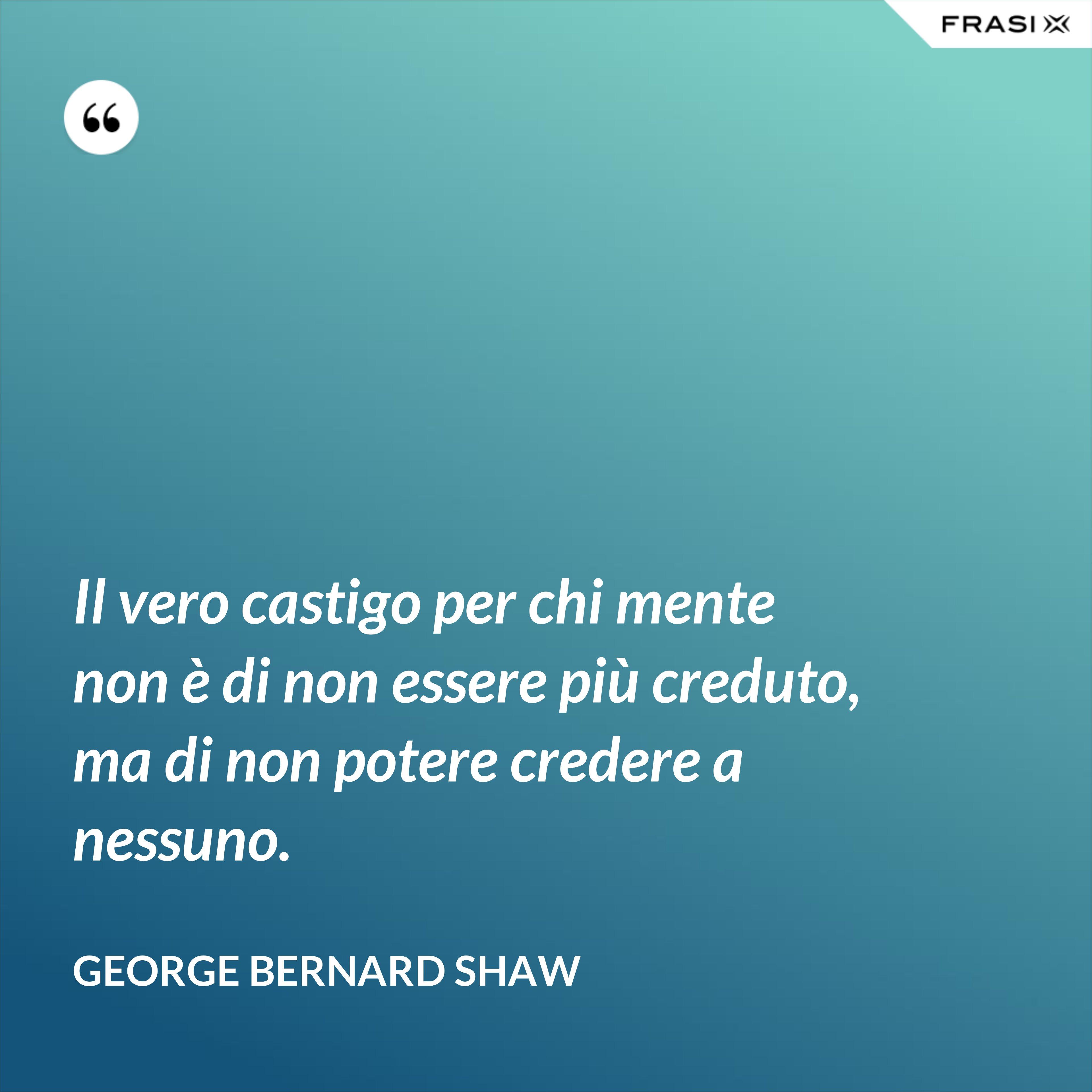 Il vero castigo per chi mente non è di non essere più creduto, ma di non potere credere a nessuno. - George Bernard Shaw