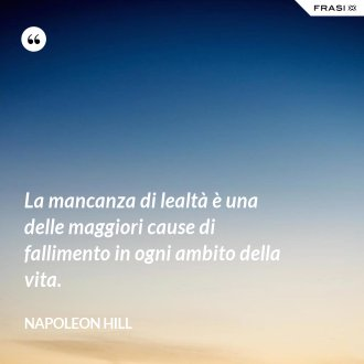La mancanza di lealtà è una delle maggiori cause di fallimento in ogni ambito della vita. - Napoleon Hill