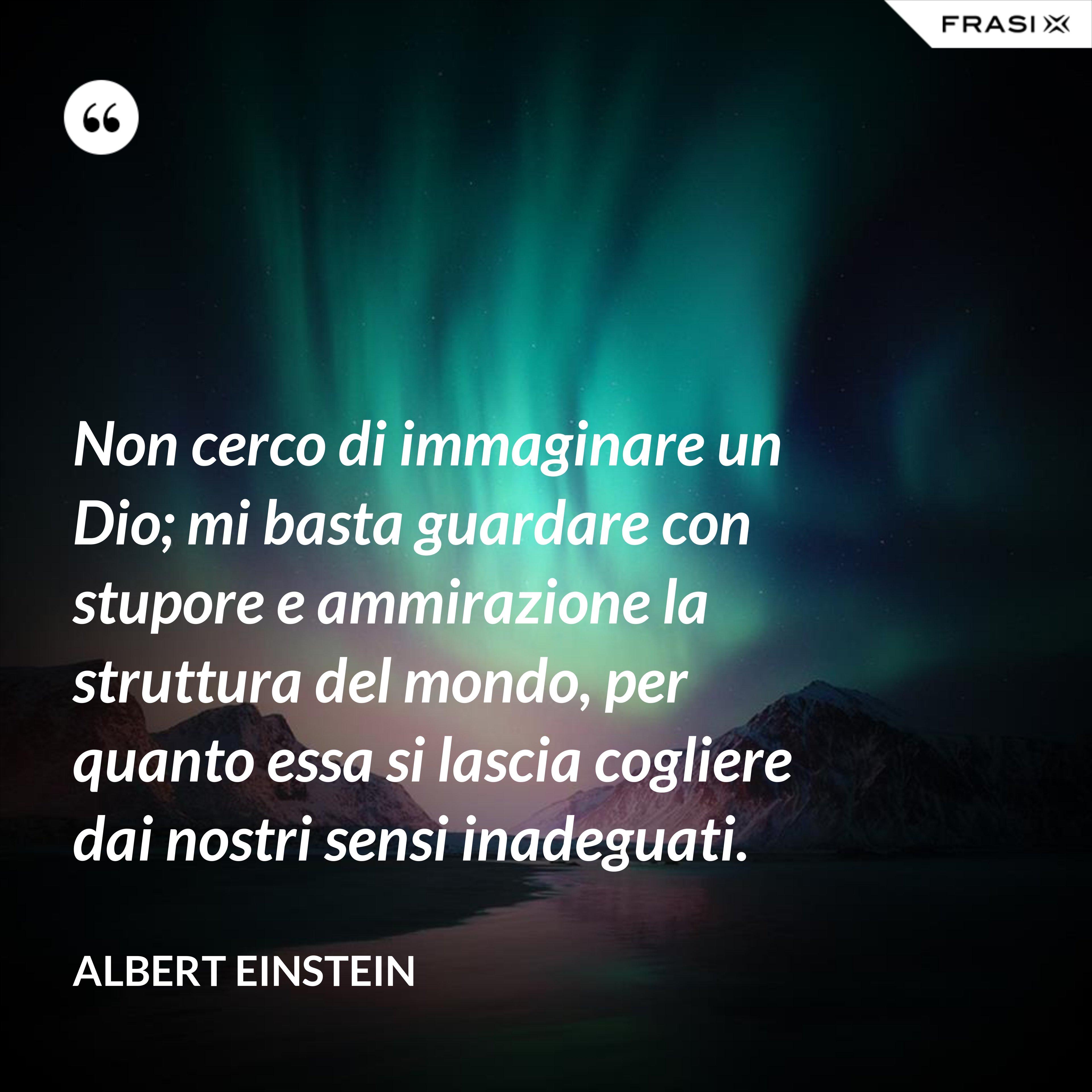 Non cerco di immaginare un Dio; mi basta guardare con stupore e ammirazione la struttura del mondo, per quanto essa si lascia cogliere dai nostri sensi inadeguati. - Albert Einstein