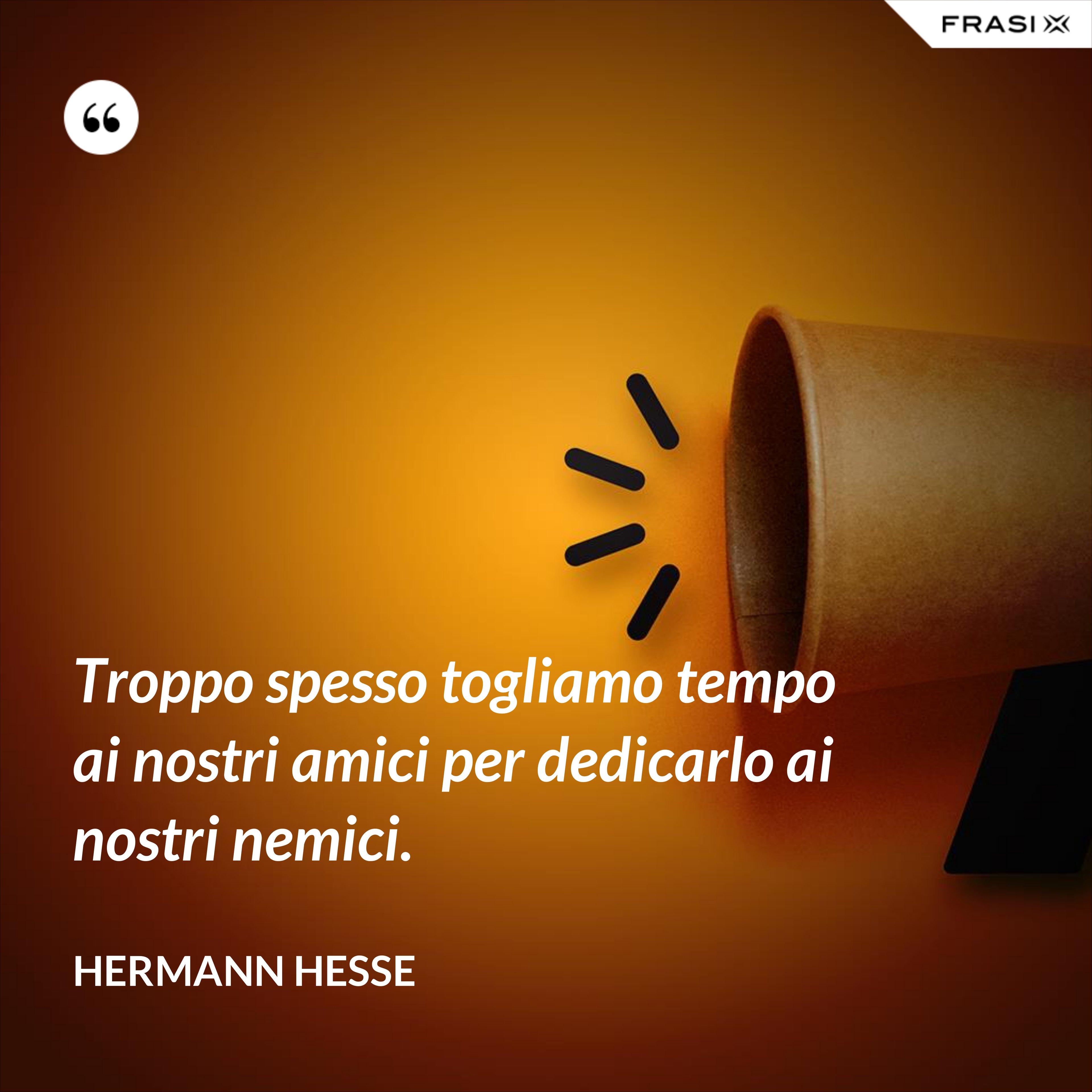 Troppo spesso togliamo tempo ai nostri amici per dedicarlo ai nostri nemici. - Hermann Hesse