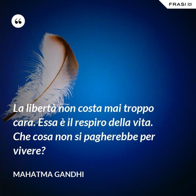 La libertà non costa mai troppo cara. Essa è il respiro della vita. Che cosa non si pagherebbe per vivere? - Mahatma Gandhi