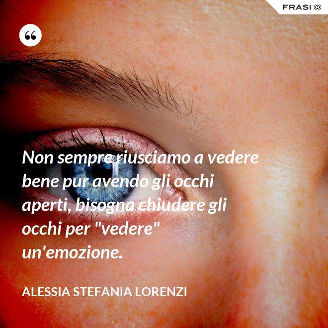 """Non sempre riusciamo a vedere bene pur avendo gli occhi aperti, bisogna chiudere gli occhi per """"vedere"""" un'emozione. - Alessia Stefania Lorenzi"""