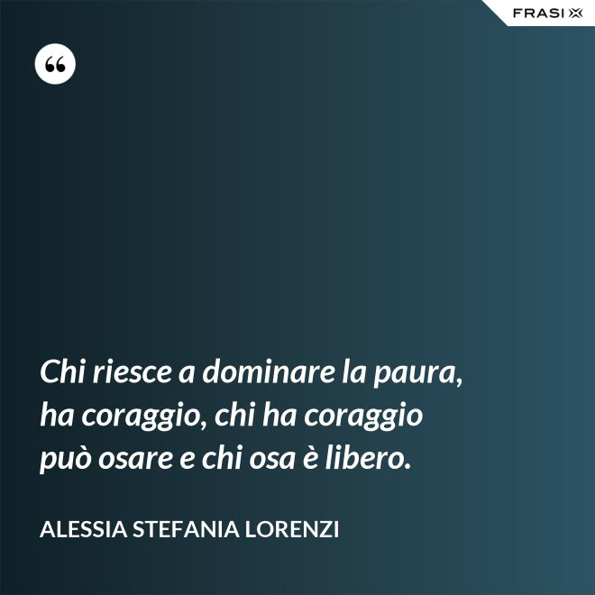 Chi riesce a dominare la paura, ha coraggio, chi ha coraggio può osare e chi osa è libero. - Alessia Stefania Lorenzi