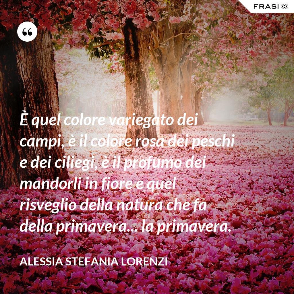 È quel colore variegato dei campi, è il colore rosa dei peschi e dei ciliegi, è il profumo dei mandorli in fiore e quel risveglio della natura che fa della primavera... la primavera. - Alessia Stefania Lorenzi