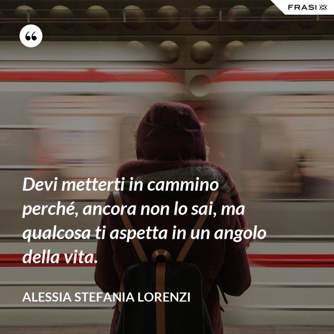 Devi metterti in cammino perché, ancora non lo sai, ma qualcosa ti aspetta in un angolo della vita. - Alessia Stefania Lorenzi