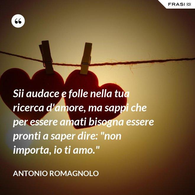 """Sii audace e folle nella tua ricerca d'amore, ma sappi che per essere amati bisogna essere pronti a saper dire: """"non importa, io ti amo."""" - Antonio Romagnolo"""