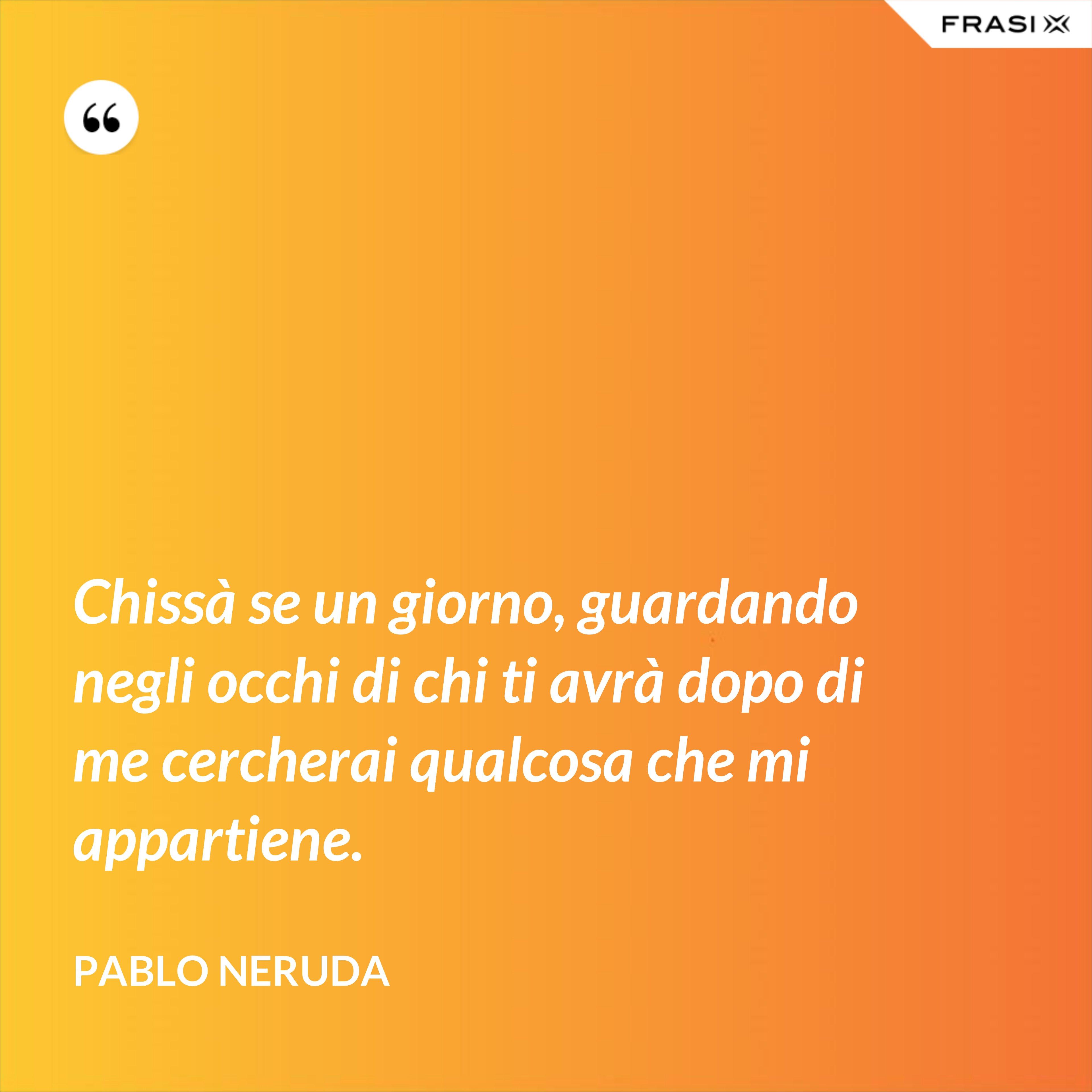 Chissà se un giorno, guardando negli occhi di chi ti avrà dopo di me cercherai qualcosa che mi appartiene. - Pablo Neruda