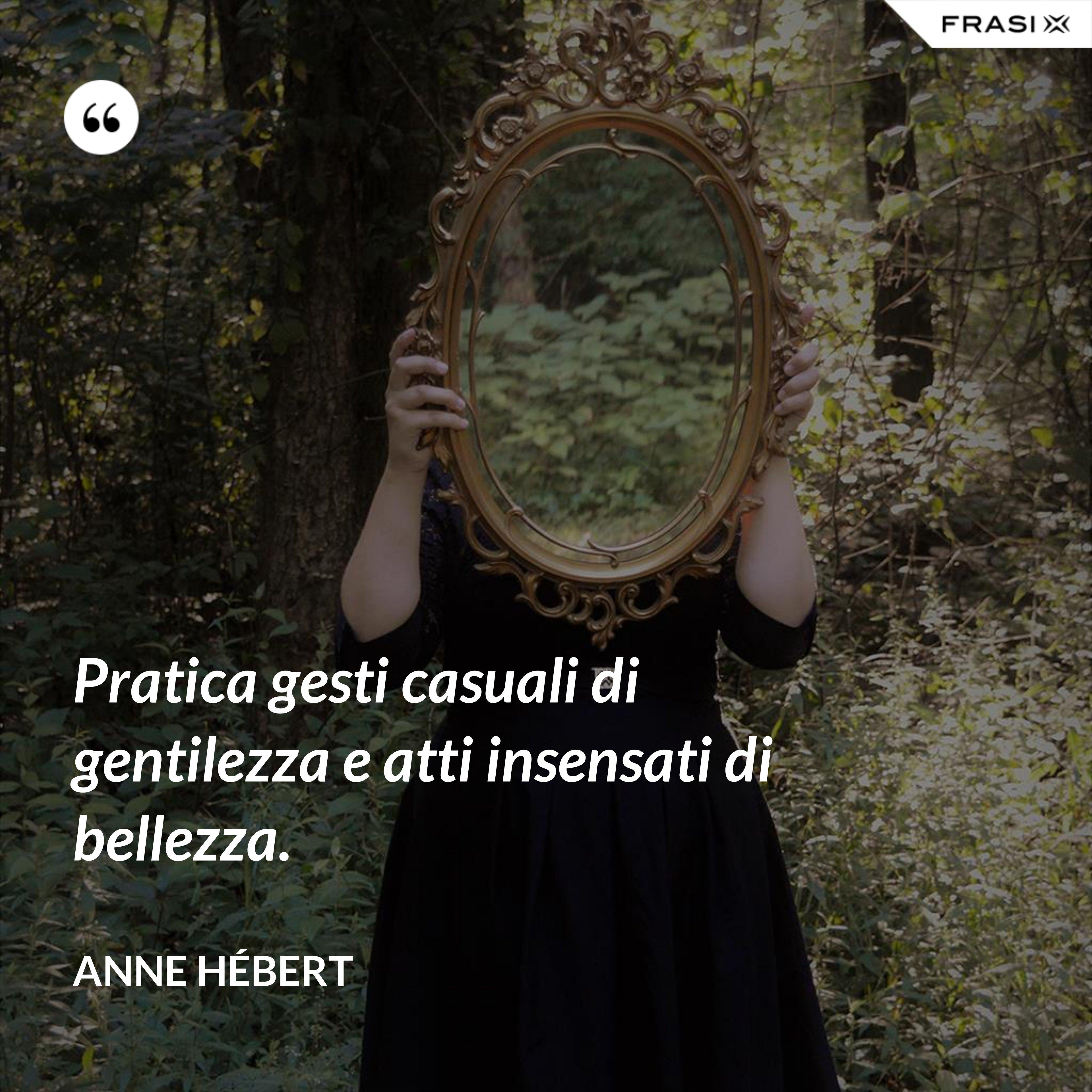 Pratica gesti casuali di gentilezza e atti insensati di bellezza. - Anne Hébert