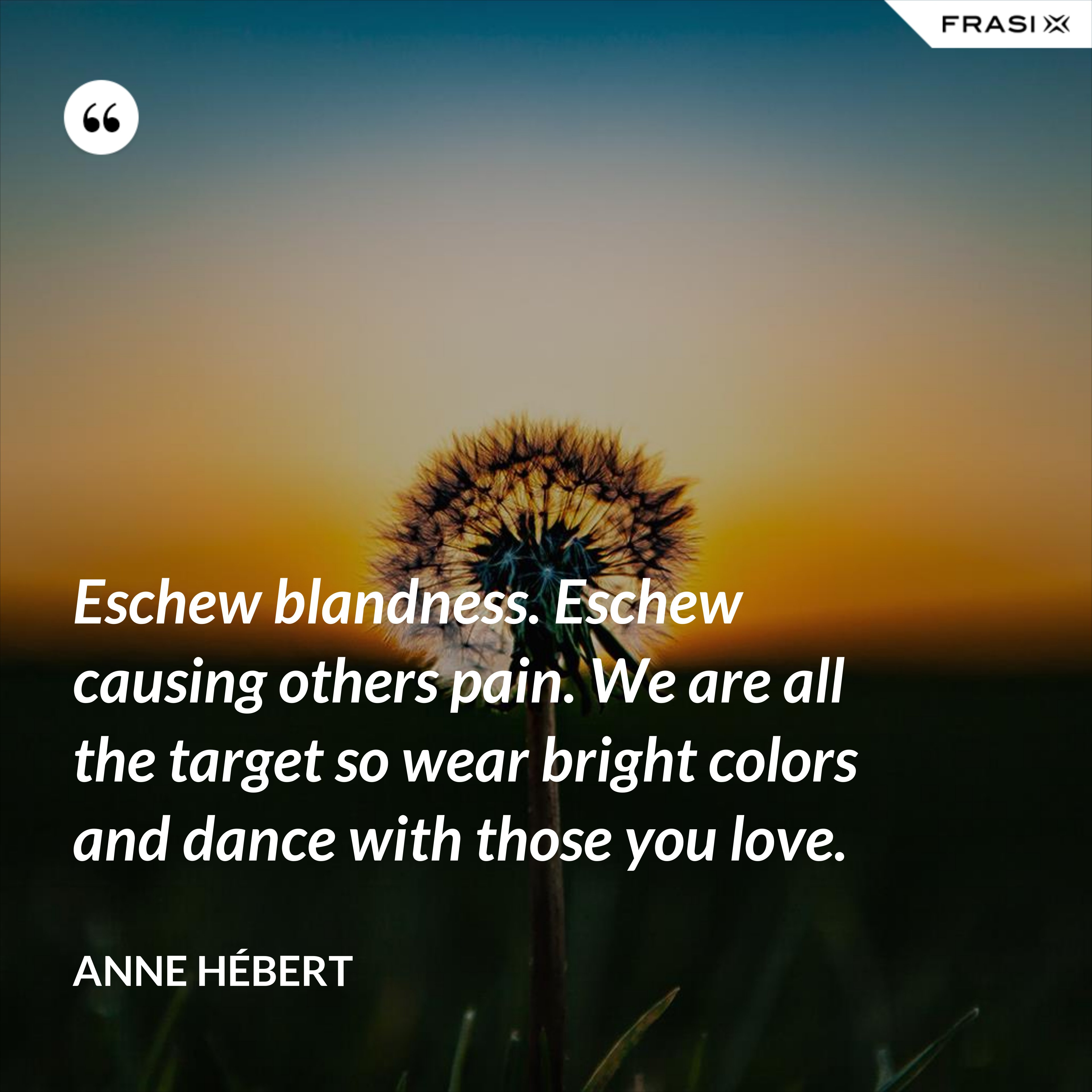 Eschew blandness. Eschew causing others pain. We are all the target so wear bright colors and dance with those you love. - Anne Hébert