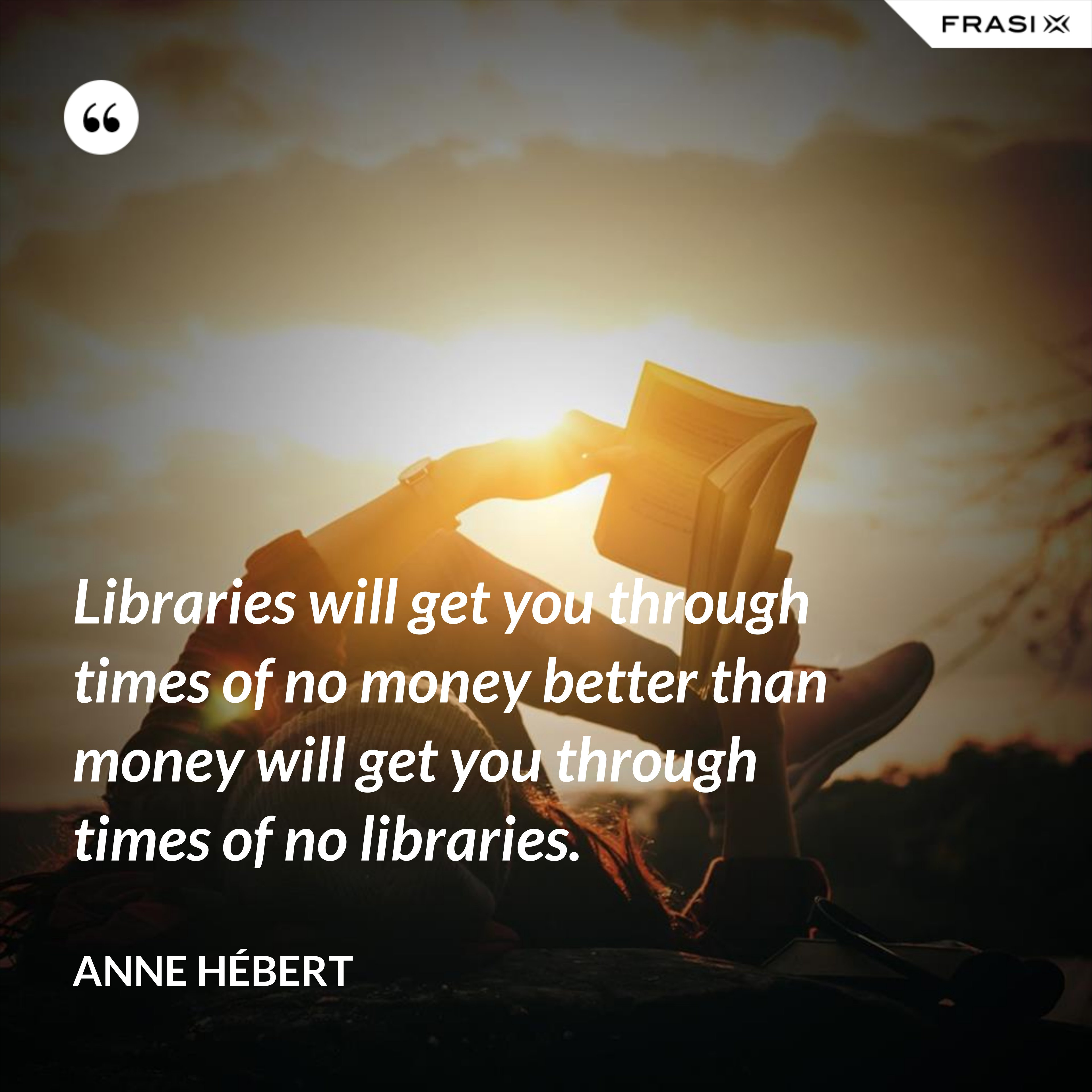 Libraries will get you through times of no money better than money will get you through times of no libraries. - Anne Hébert