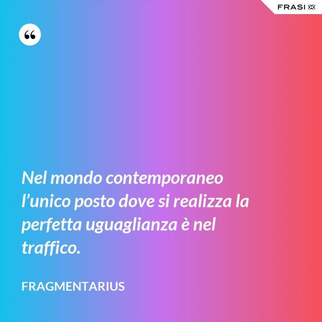 Nel mondo contemporaneo l'unico posto dove si realizza la perfetta uguaglianza è nel traffico. - Fragmentarius