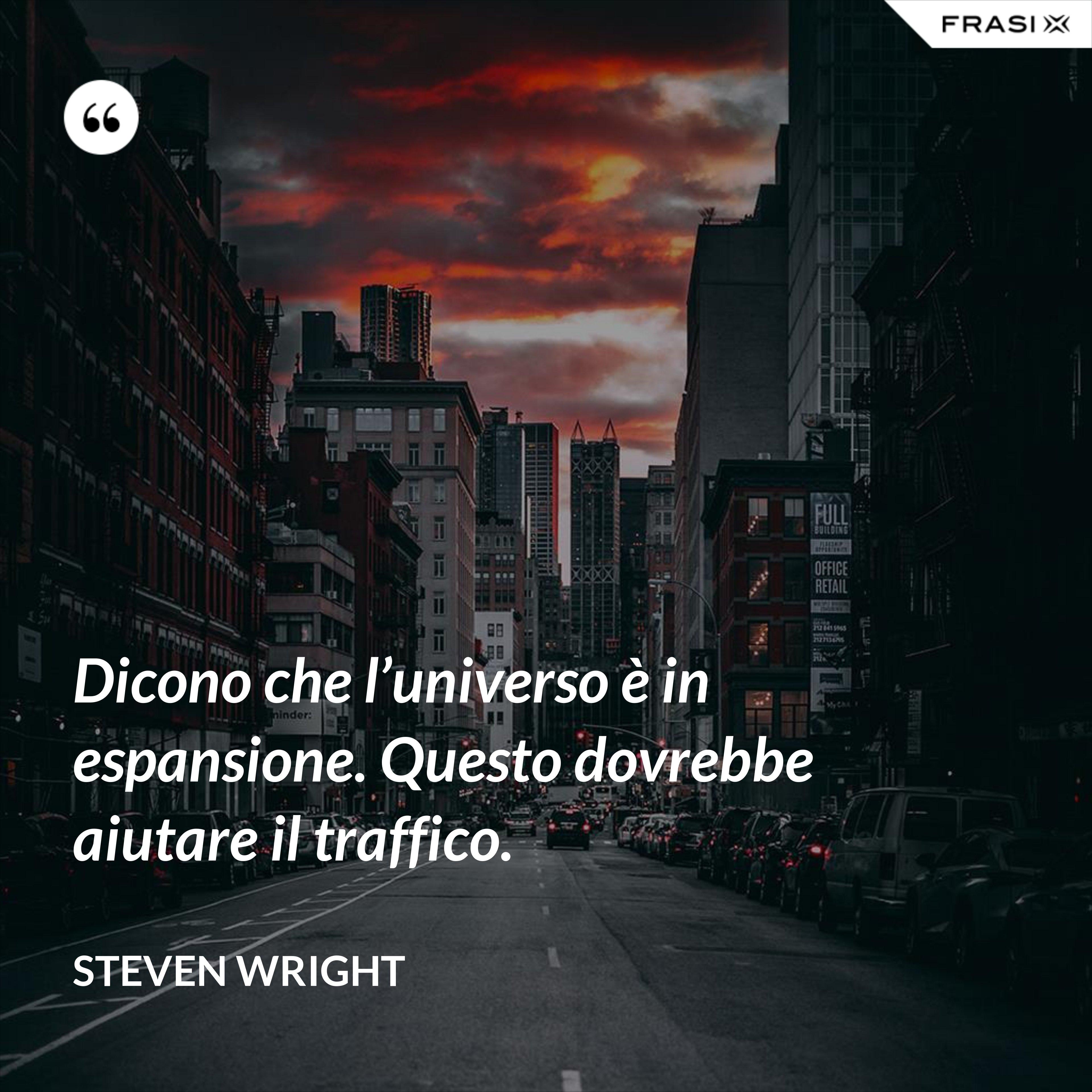 Dicono che l'universo è in espansione. Questo dovrebbe aiutare il traffico. - Steven Wright