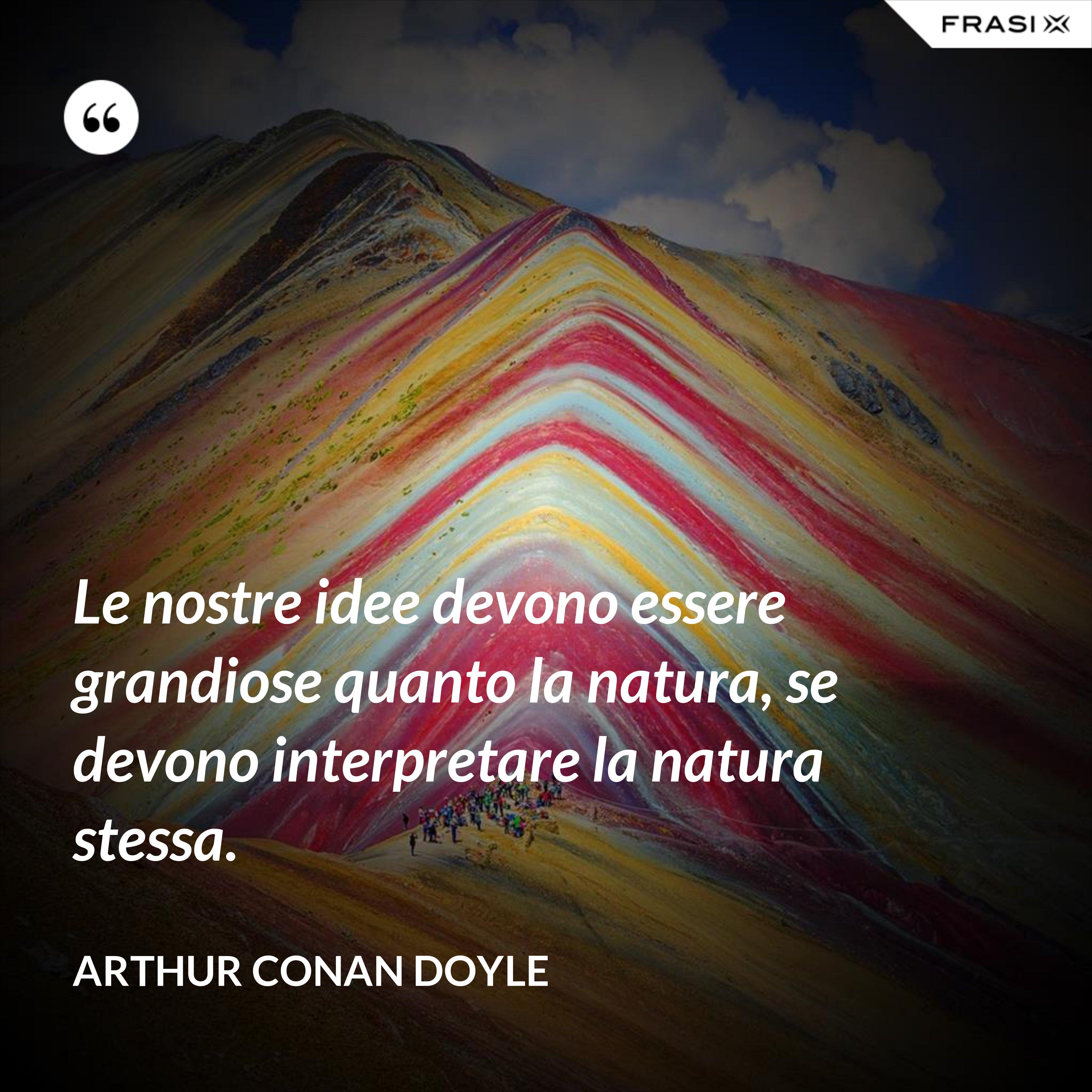 Le nostre idee devono essere grandiose quanto la natura, se devono interpretare la natura stessa. - Arthur Conan Doyle