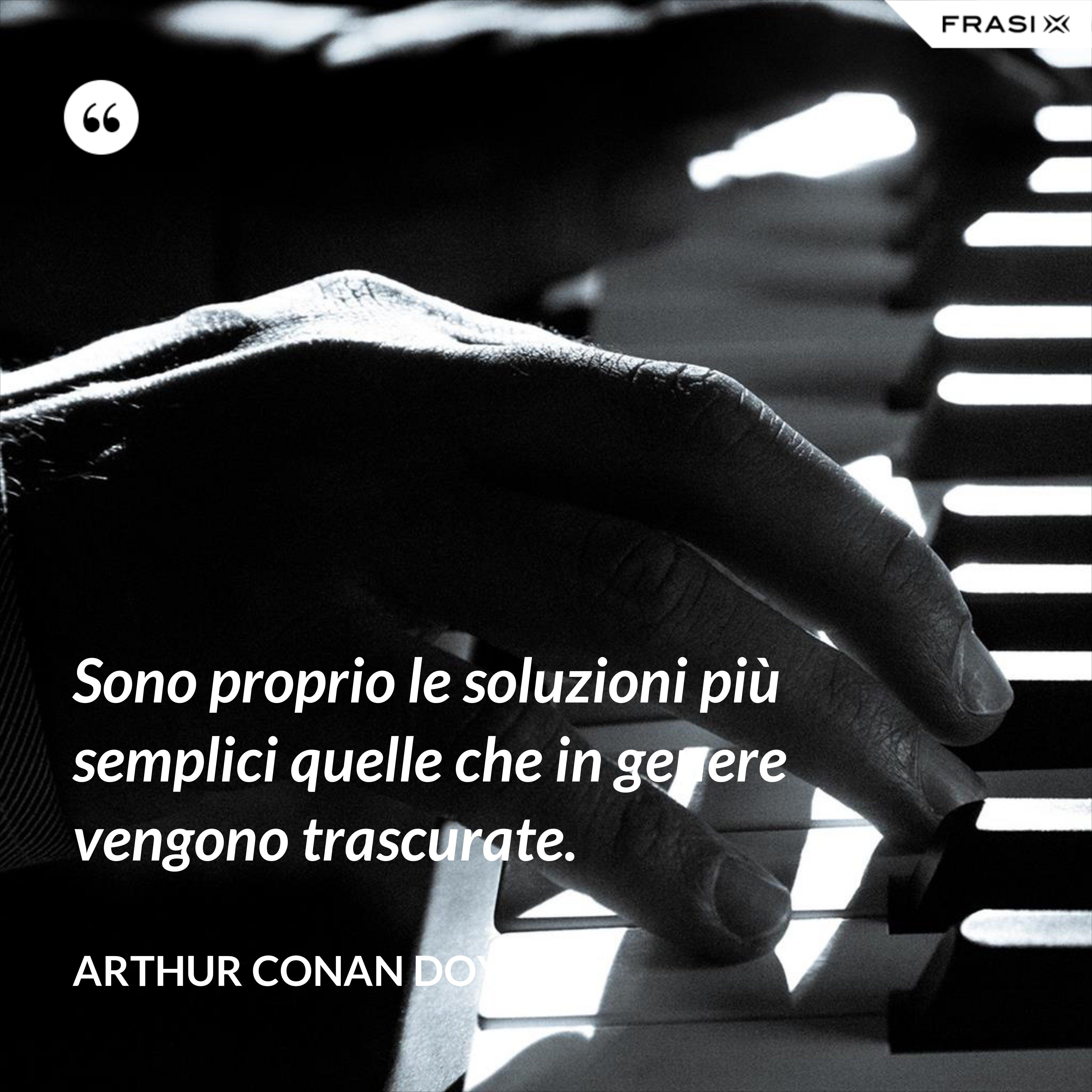 Sono proprio le soluzioni più semplici quelle che in genere vengono trascurate. - Arthur Conan Doyle