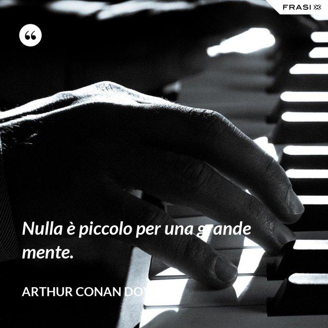 Nulla è piccolo per una grande mente. - Arthur Conan Doyle