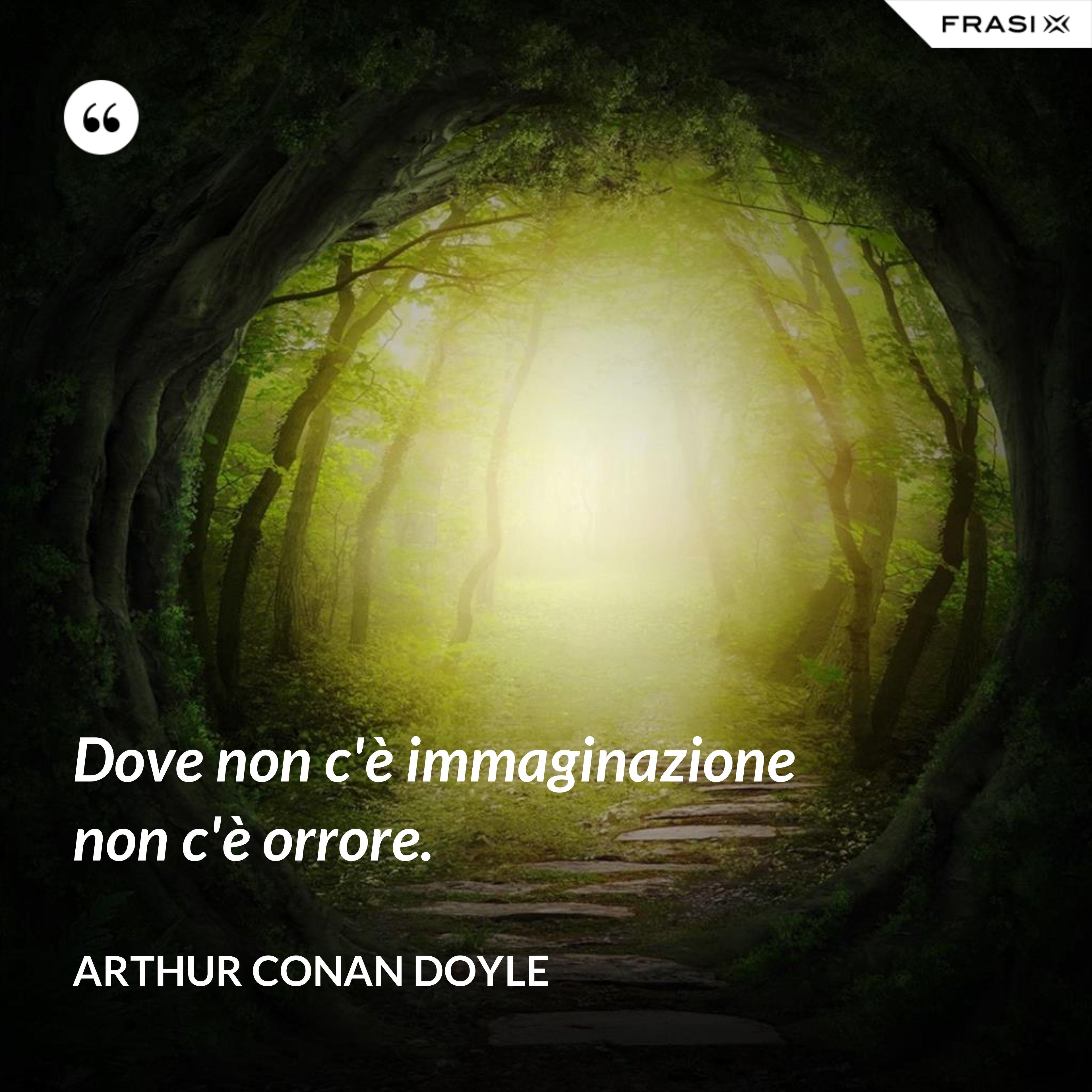 Dove non c'è immaginazione non c'è orrore. - Arthur Conan Doyle