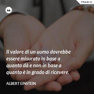 Il valore di un uomo dovrebbe essere misurato in base a quanto dà e non in base a quanto è in grado di ricevere.