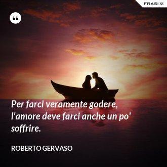 Per farci veramente godere, l'amore deve farci anche un po' soffrire. - Roberto Gervaso