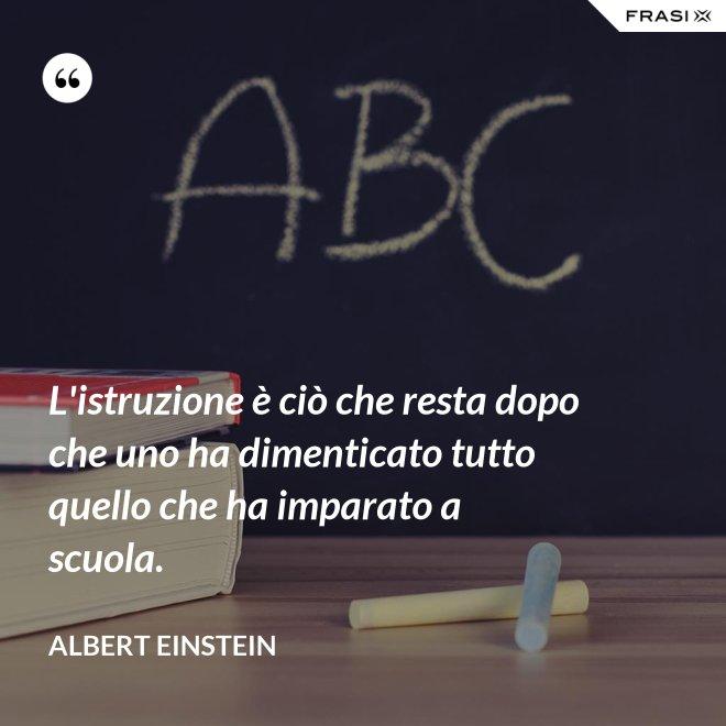 L'istruzione è ciò che resta dopo che uno ha dimenticato tutto quello che ha imparato a scuola. - Albert Einstein