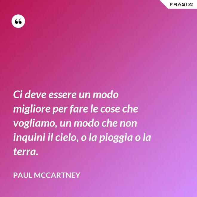 Ci deve essere un modo migliore per fare le cose che vogliamo, un modo che non inquini il cielo, o la pioggia o la terra. - Paul McCartney