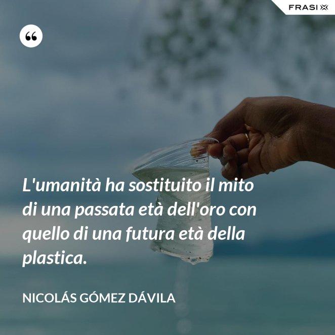L'umanità ha sostituito il mito di una passata età dell'oro con quello di una futura età della plastica.