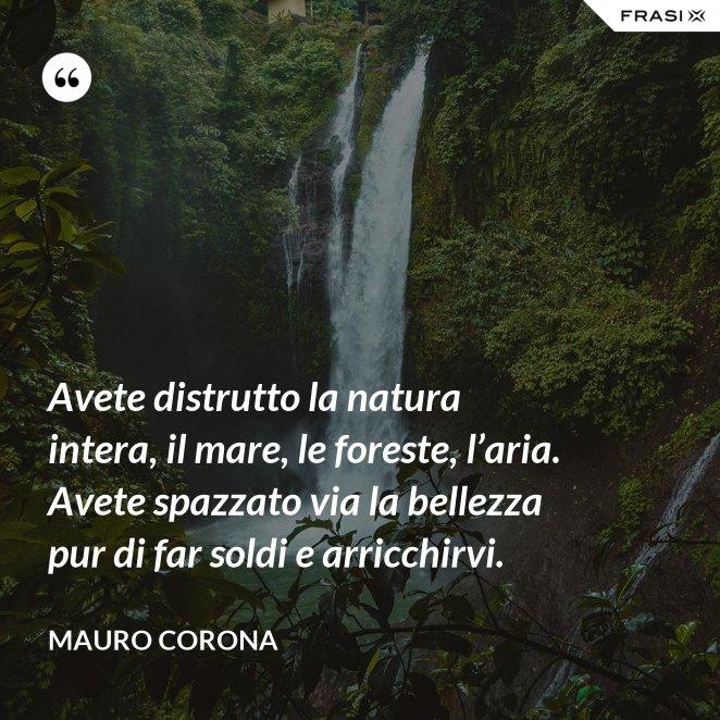 Avete distrutto la natura intera, il mare, le foreste, l'aria. Avete spazzato via la bellezza pur di far soldi e arricchirvi.