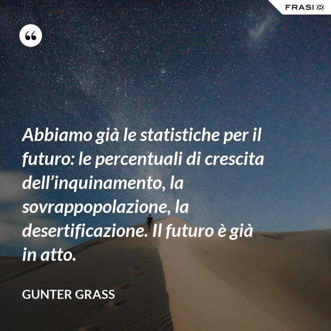 Abbiamo già le statistiche per il futuro: le percentuali di crescita dell'inquinamento, la sovrappopolazione, la desertificazione. Il futuro è già in atto.