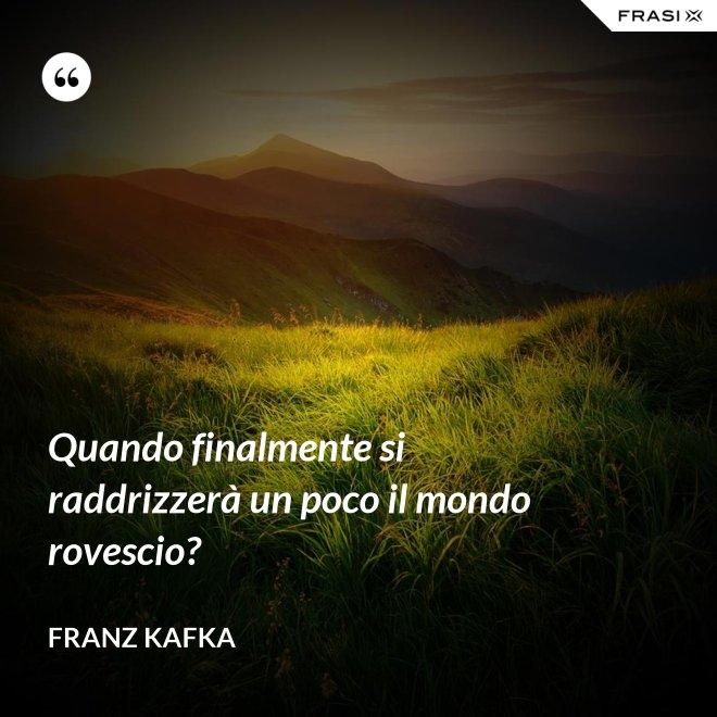 Quando finalmente si raddrizzerà un poco il mondo rovescio? - Franz Kafka