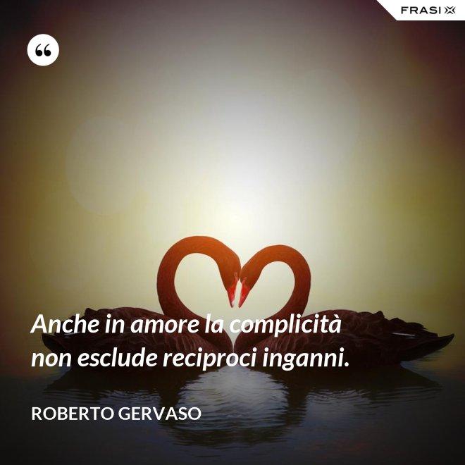 Anche in amore la complicità non esclude reciproci inganni. - Roberto Gervaso