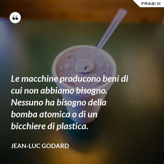 Le macchine producono beni di cui non abbiamo bisogno. Nessuno ha bisogno della bomba atomica o di un bicchiere di plastica.