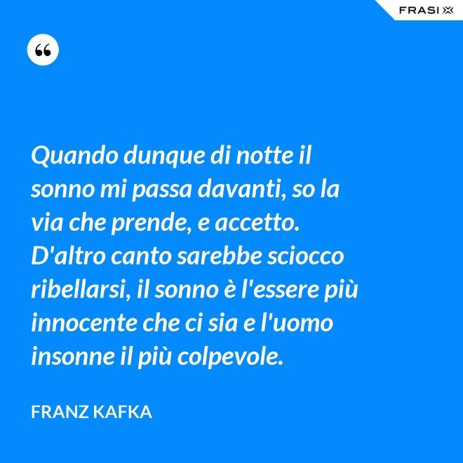 Quando dunque di notte il sonno mi passa davanti, so la via che prende, e accetto. D'altro canto sarebbe sciocco ribellarsi, il sonno è l'essere più innocente che ci sia e l'uomo insonne il più colpevole. - Franz Kafka