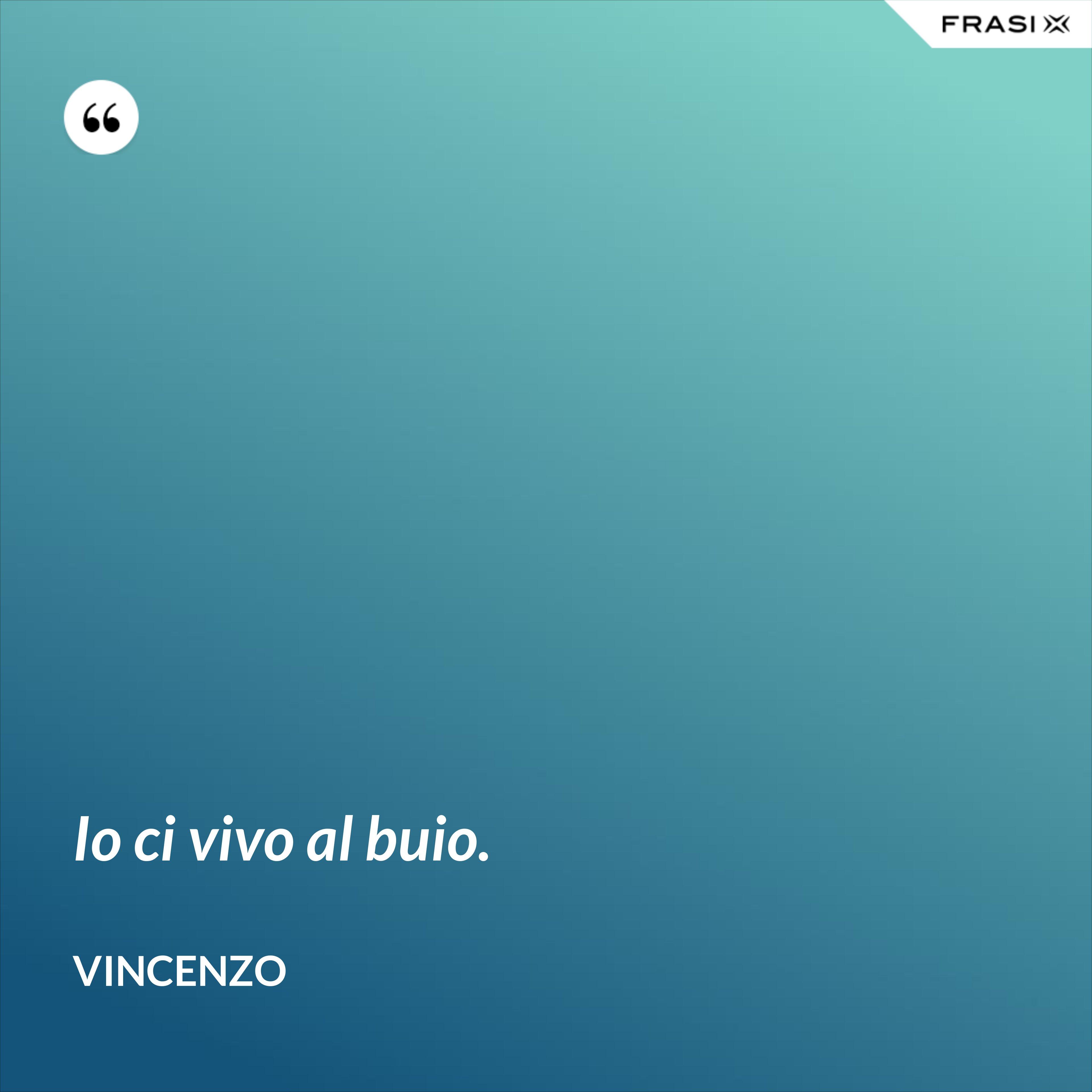 Io ci vivo al buio. - Vincenzo