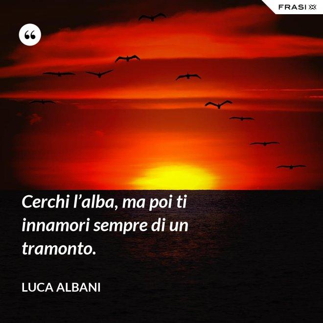 Cerchi l'alba, ma poi ti innamori sempre di un tramonto. - Luca Albani
