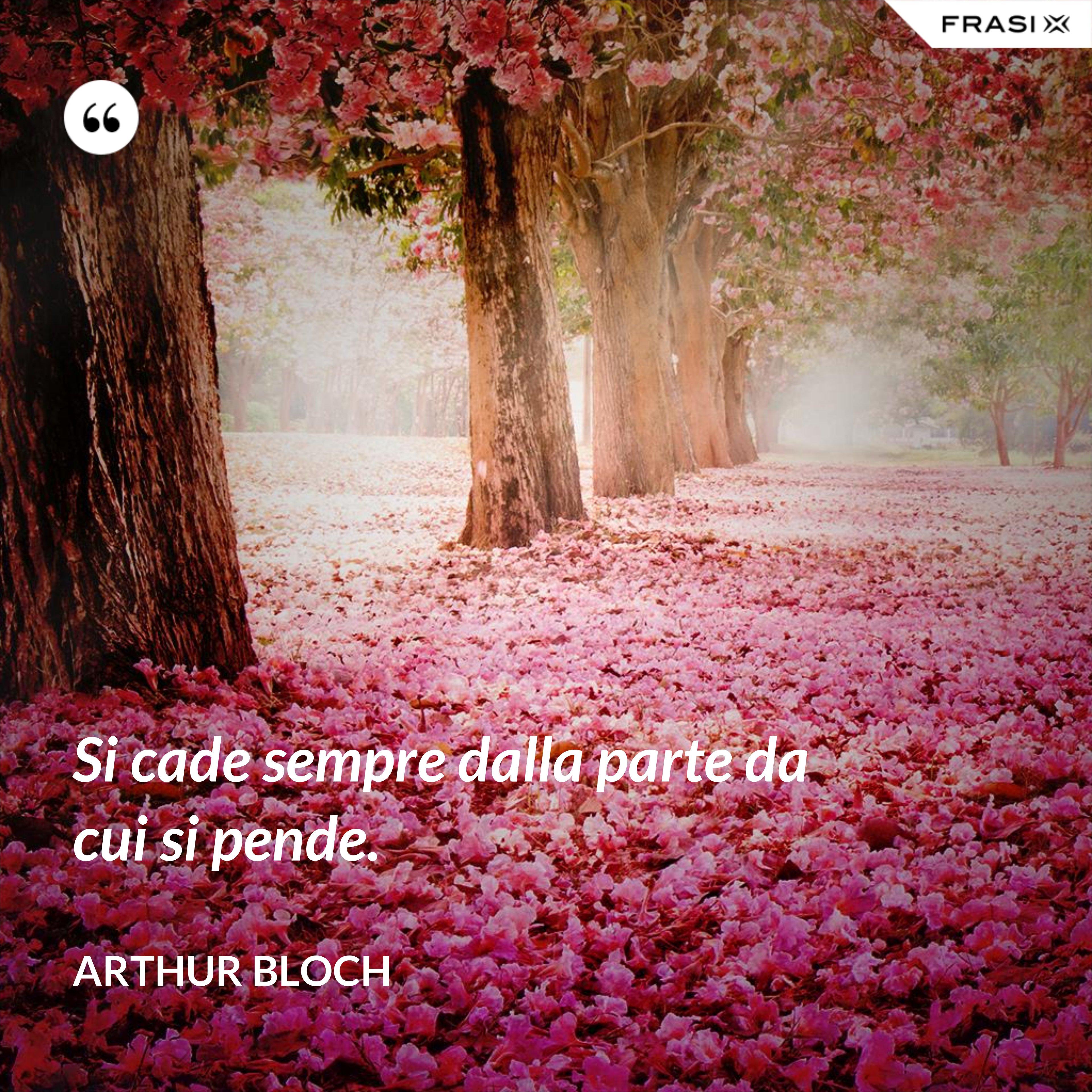 Si cade sempre dalla parte da cui si pende. - Arthur Bloch