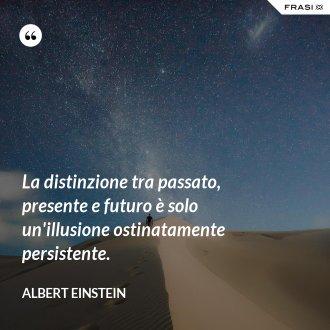 La distinzione tra passato, presente e futuro è solo un'illusione ostinatamente persistente.